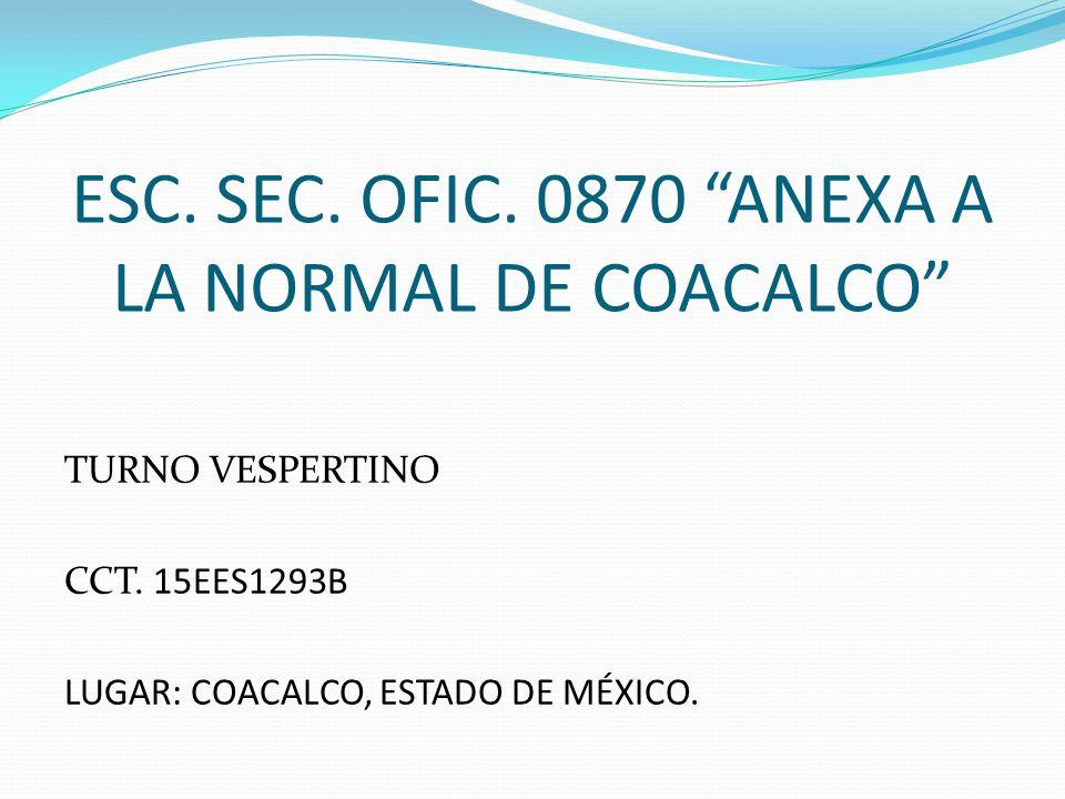 ESC. SEC. OFIC. 0870 ANEXA A LA NORMAL DE COACALCO TURNO VESPERTINO CCT. 15EES1293B LUGAR: COACALCO, ESTADO DE MÉXICO.