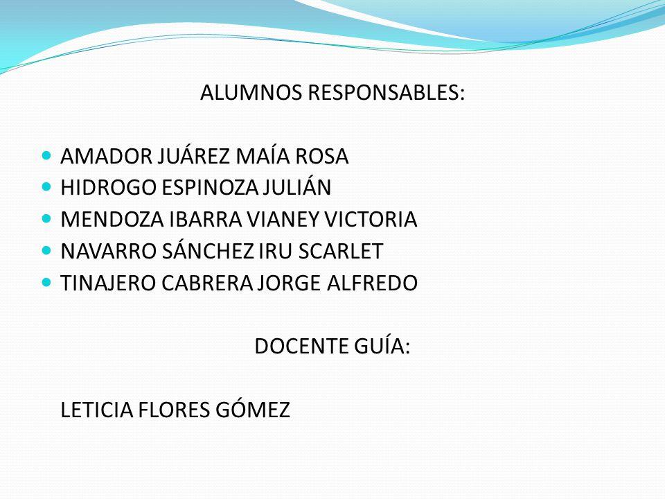 ALUMNOS RESPONSABLES: AMADOR JUÁREZ MAÍA ROSA HIDROGO ESPINOZA JULIÁN MENDOZA IBARRA VIANEY VICTORIA NAVARRO SÁNCHEZ IRU SCARLET TINAJERO CABRERA JORG