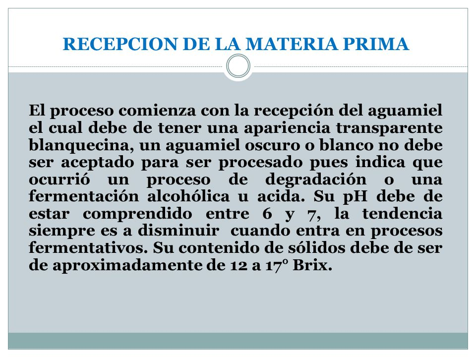 RECEPCION DE LA MATERIA PRIMA El proceso comienza con la recepción del aguamiel el cual debe de tener una apariencia transparente blanquecina, un agua