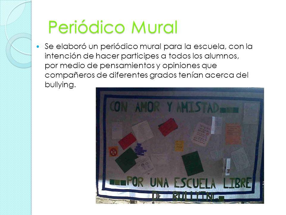 Periódico Mural Se elaboró un periódico mural para la escuela, con la intención de hacer participes a todos los alumnos, por medio de pensamientos y opiniones que compañeros de diferentes grados tenían acerca del bullying.