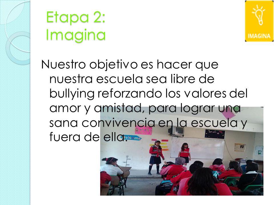 Etapa 2: Imagina Nuestro objetivo es hacer que nuestra escuela sea libre de bullying reforzando los valores del amor y amistad, para lograr una sana convivencia en la escuela y fuera de ella.