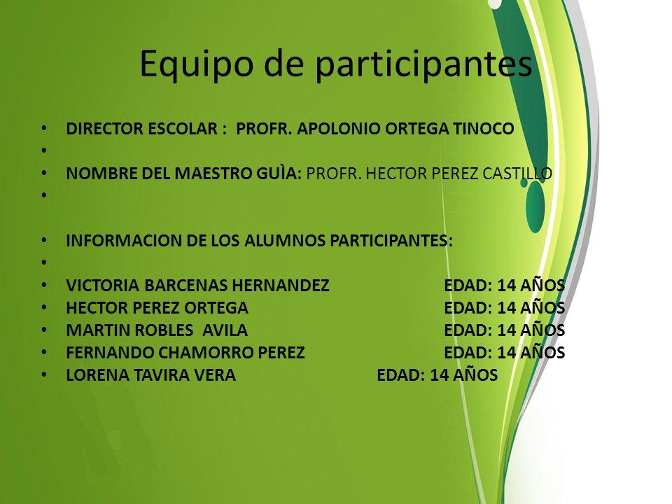 Equipo de participantes DIRECTOR ESCOLAR : PROFR. APOLONIO ORTEGA TINOCO NOMBRE DEL MAESTRO GUÌA: PROFR. HECTOR PEREZ CASTILLO INFORMACION DE LOS ALUM