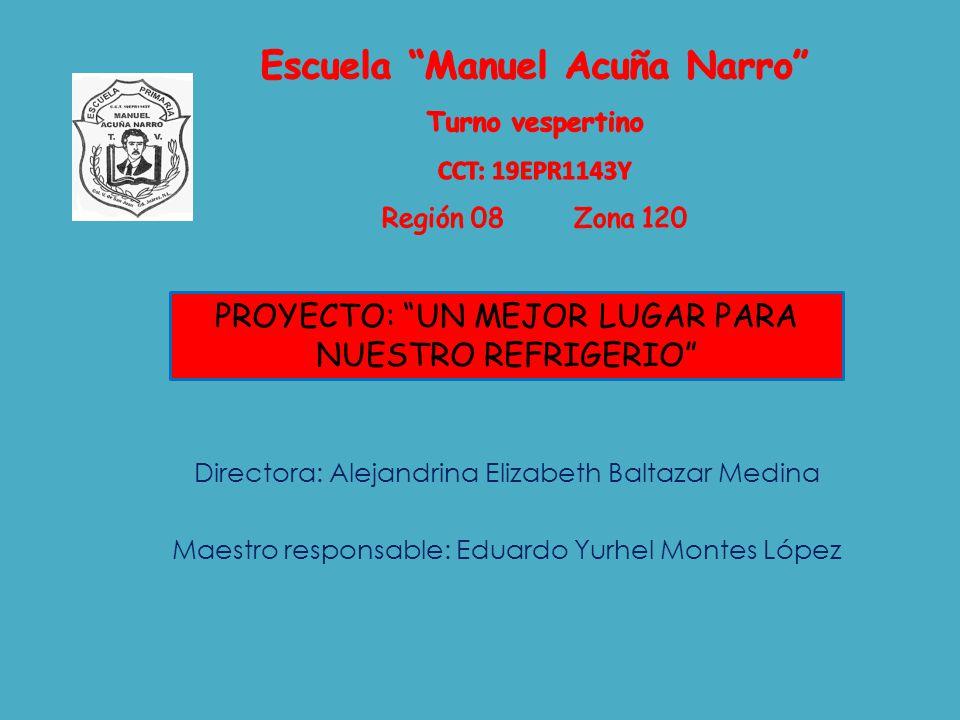 Directora: Alejandrina Elizabeth Baltazar Medina Maestro responsable: Eduardo Yurhel Montes López PROYECTO: UN MEJOR LUGAR PARA NUESTRO REFRIGERIO