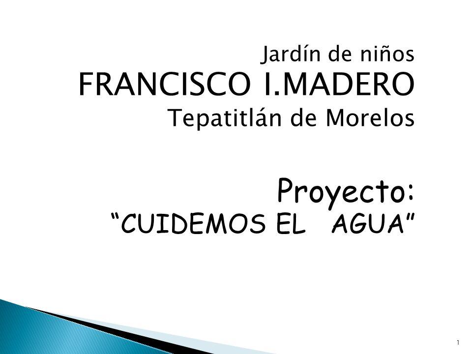 Jardín de niños FRANCISCO I.MADERO Tepatitlán de Morelos Proyecto: CUIDEMOS EL AGUA 1