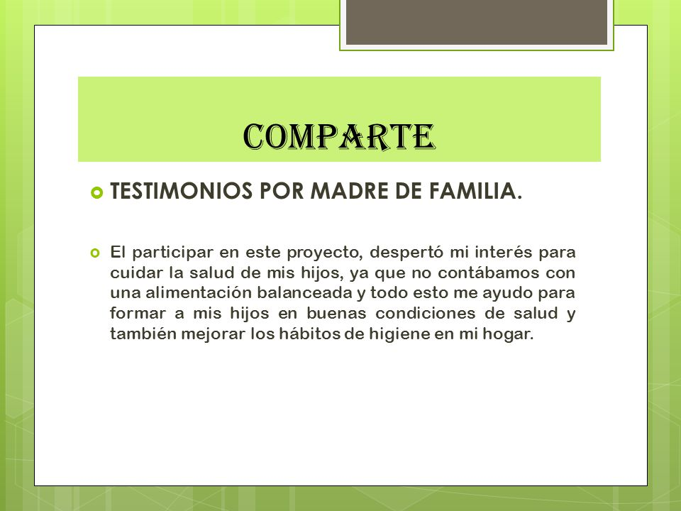 COMPARTE TESTIMONIOS POR MADRE DE FAMILIA. El participar en este proyecto, despertó mi interés para cuidar la salud de mis hijos, ya que no contábamos