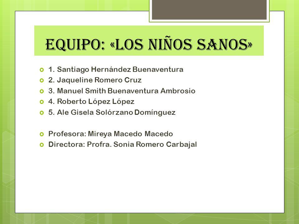EQUIPO: «LOS NIÑOS SANOS» 1. Santiago Hernández Buenaventura 2. Jaqueline Romero Cruz 3. Manuel Smith Buenaventura Ambrosio 4. Roberto López López 5.
