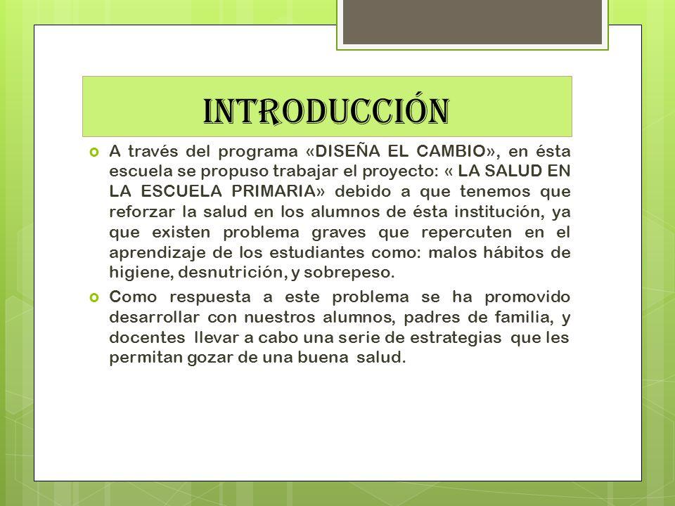 INTRODUCCIÓN A través del programa «DISEÑA EL CAMBIO», en ésta escuela se propuso trabajar el proyecto: « LA SALUD EN LA ESCUELA PRIMARIA» debido a qu