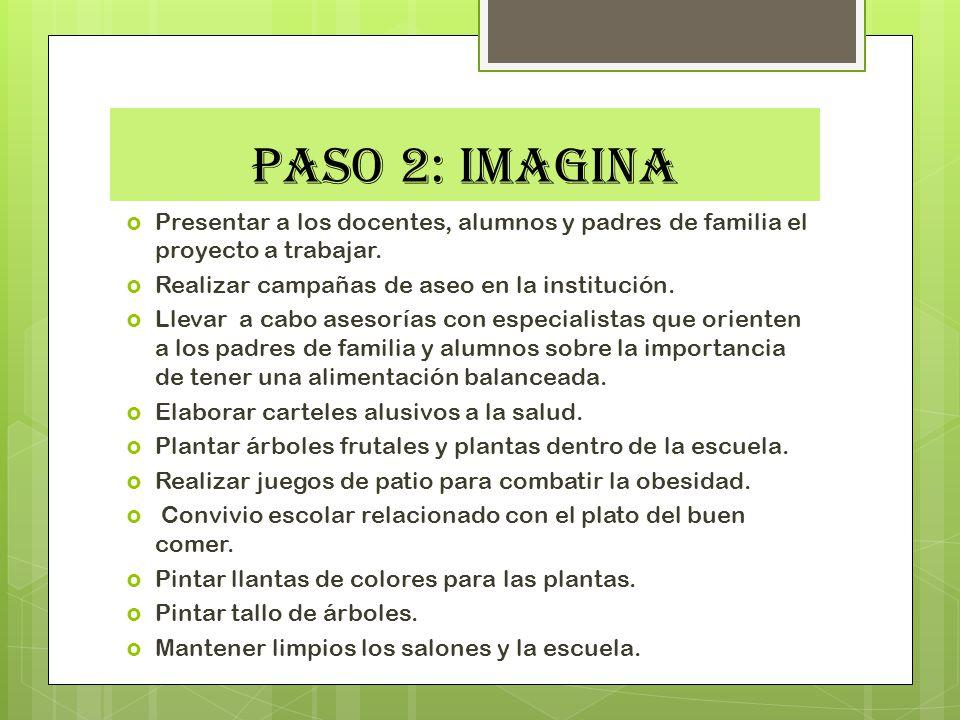 PASO 2: IMAGINA Presentar a los docentes, alumnos y padres de familia el proyecto a trabajar. Realizar campañas de aseo en la institución. Llevar a ca