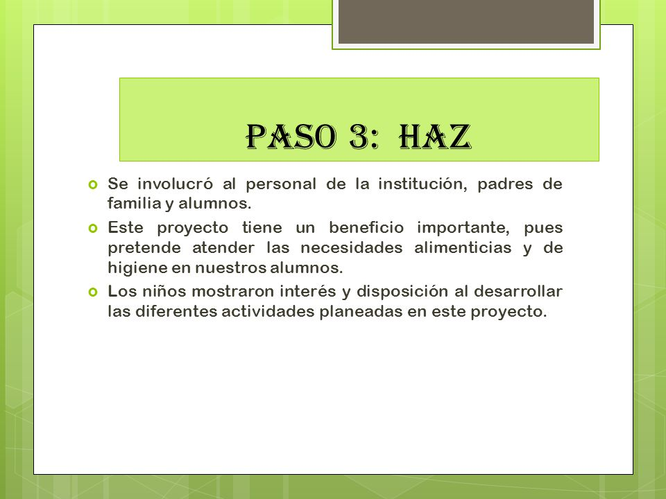 PASO 3: HAZ Se involucró al personal de la institución, padres de familia y alumnos. Este proyecto tiene un beneficio importante, pues pretende atende