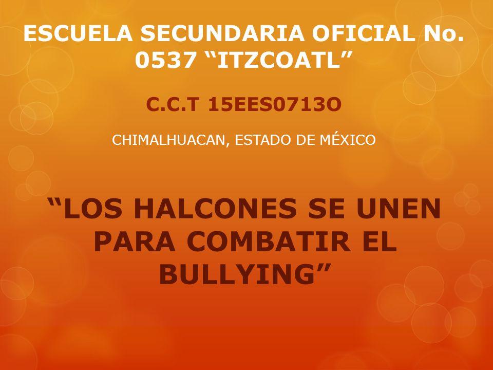 ESCUELA SECUNDARIA OFICIAL No. 0537 ITZCOATL C.C.T 15EES0713O CHIMALHUACAN, ESTADO DE MÉXICO LOS HALCONES SE UNEN PARA COMBATIR EL BULLYING