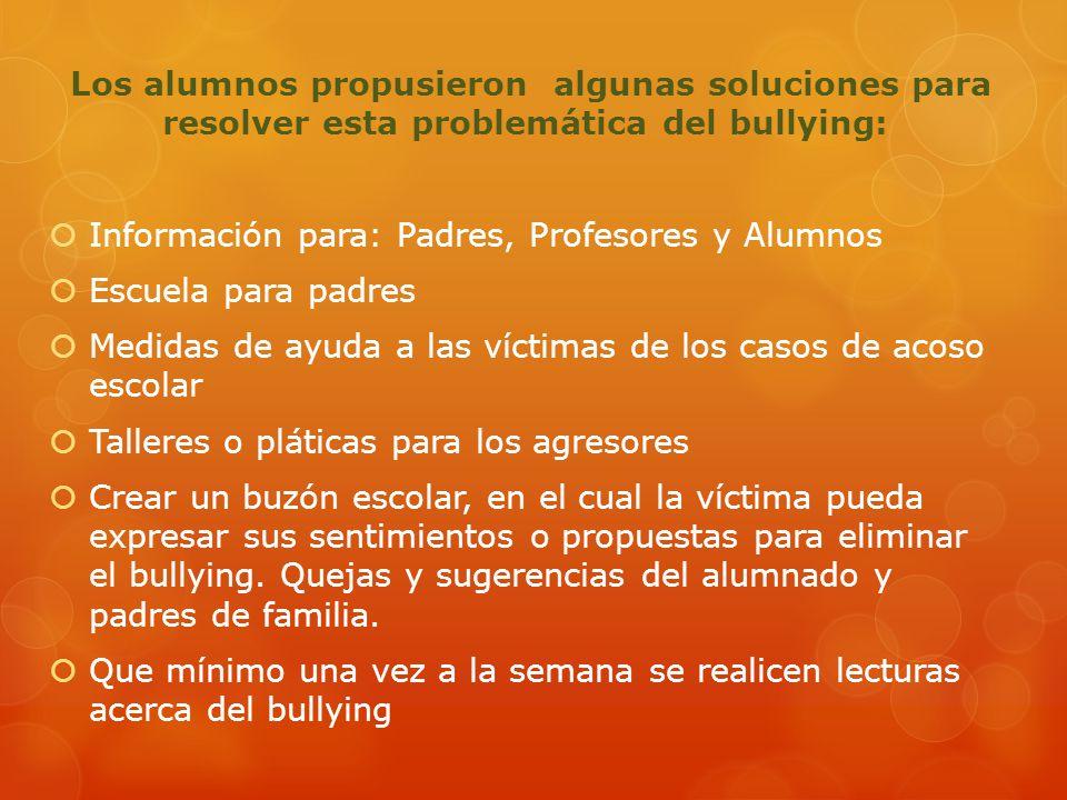 Los alumnos propusieron algunas soluciones para resolver esta problemática del bullying: Información para: Padres, Profesores y Alumnos Escuela para p