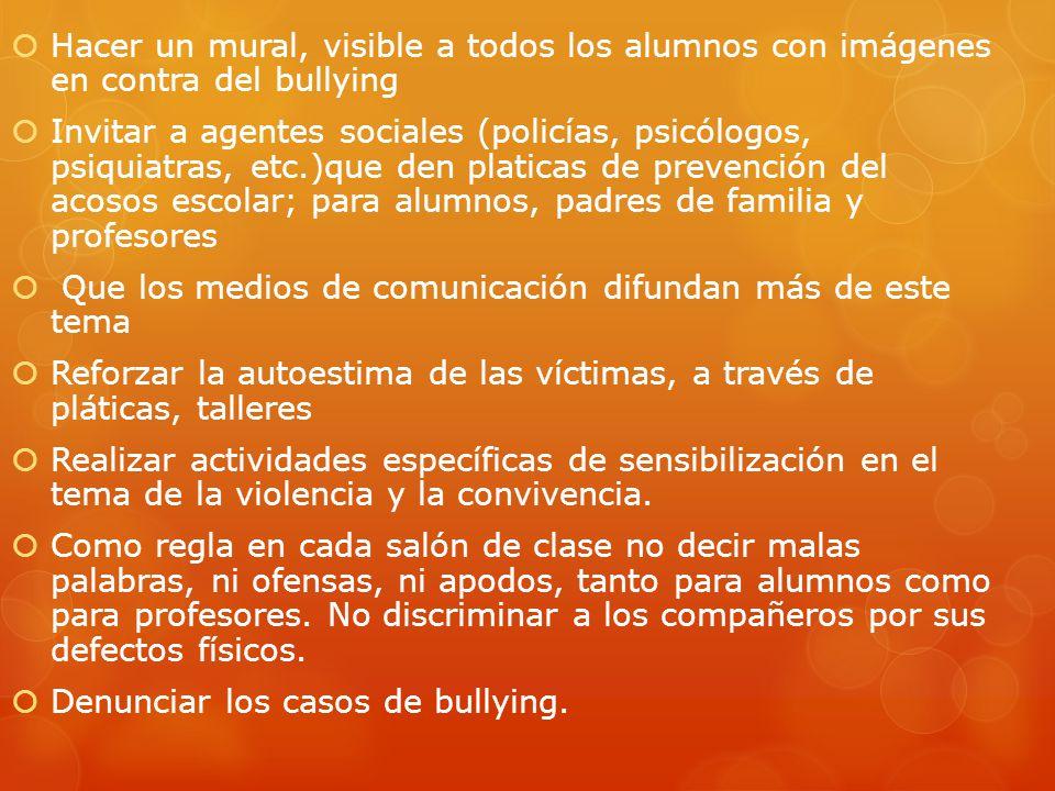 Hacer un mural, visible a todos los alumnos con imágenes en contra del bullying Invitar a agentes sociales (policías, psicólogos, psiquiatras, etc.)qu