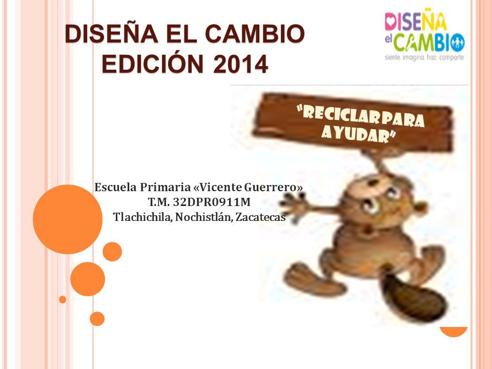 RECICLAR PARA AYUDAR DISEÑA EL CAMBIO EDICIÓN 2014 Escuela Primaria «Vicente Guerrero» T.M. 32DPR0911M Tlachichila, Nochistlán, Zacatecas