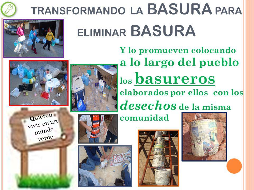 Y lo promueven colocando a lo largo del pueblo los basureros elaborados por ellos con los desechos de la misma comunidad TRANSFORMANDO LA BASURA PARA