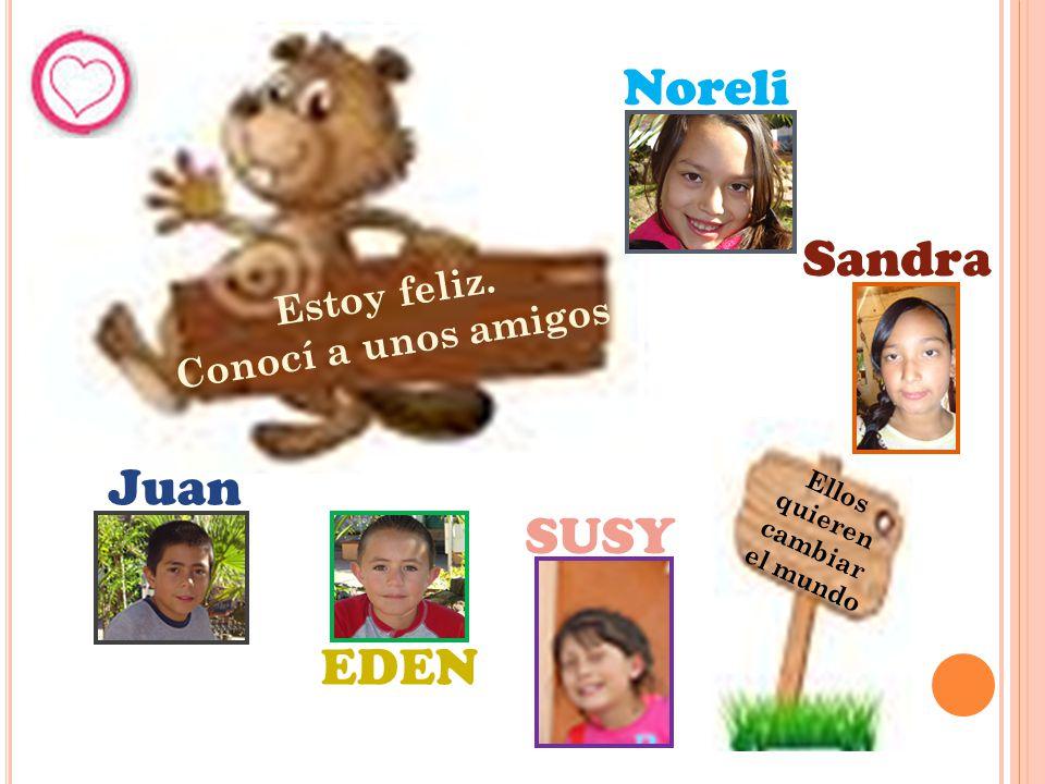 Estoy feliz. Conocí a unos amigos Ellos quieren cambiar el mundo Noreli Sandra Juan EDEN SUSY