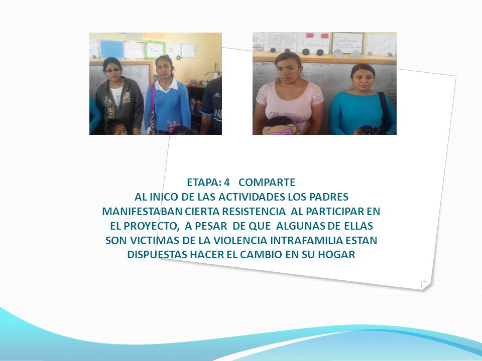 ETAPA: 4 COMPARTE AL INICO DE LAS ACTIVIDADES LOS PADRES MANIFESTABAN CIERTA RESISTENCIA AL PARTICIPAR EN EL PROYECTO, A PESAR DE QUE ALGUNAS DE ELLAS