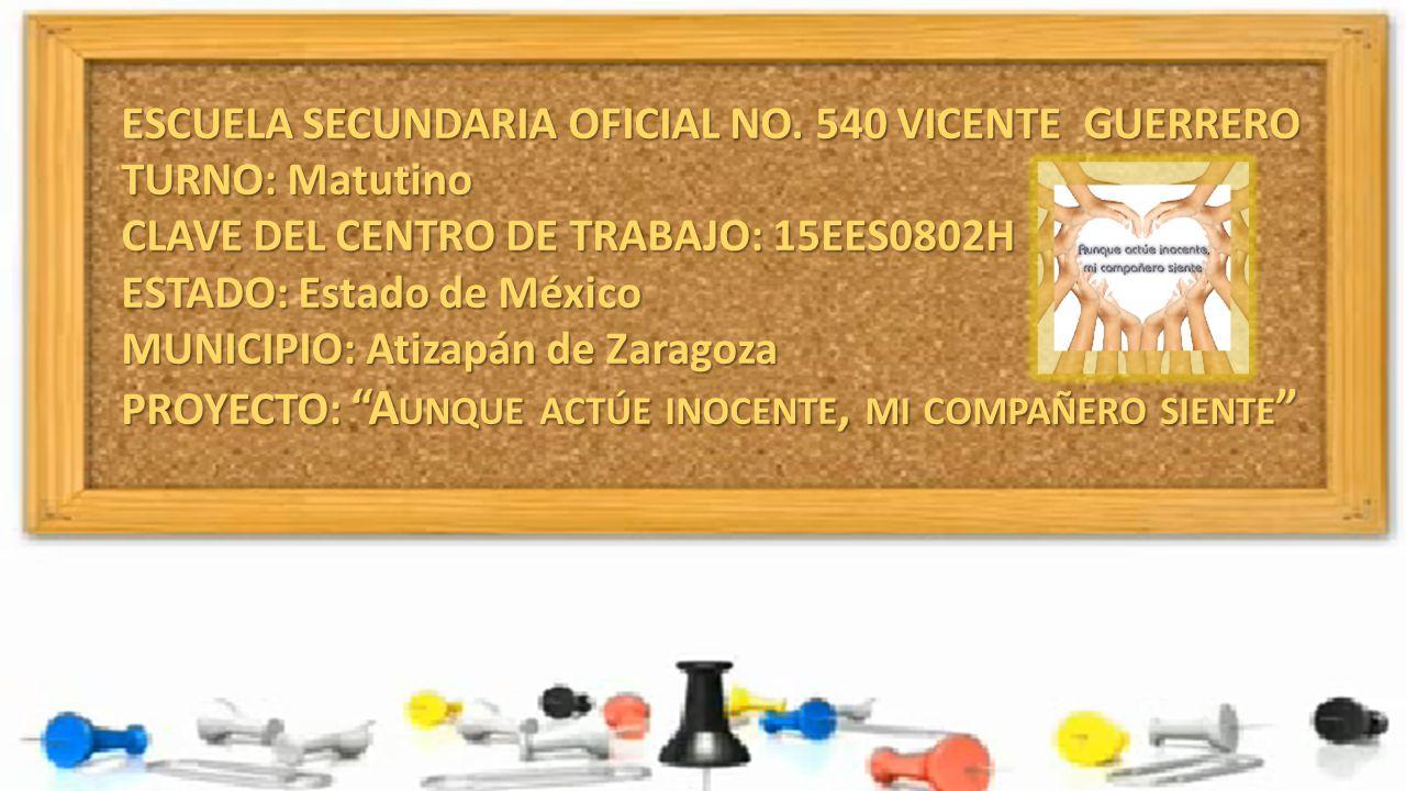 ESCUELA SECUNDARIA OFICIAL NO. 540 VICENTE GUERRERO TURNO: Matutino CLAVE DEL CENTRO DE TRABAJO: 15EES0802H ESTADO: Estado de México MUNICIPIO: Atizap