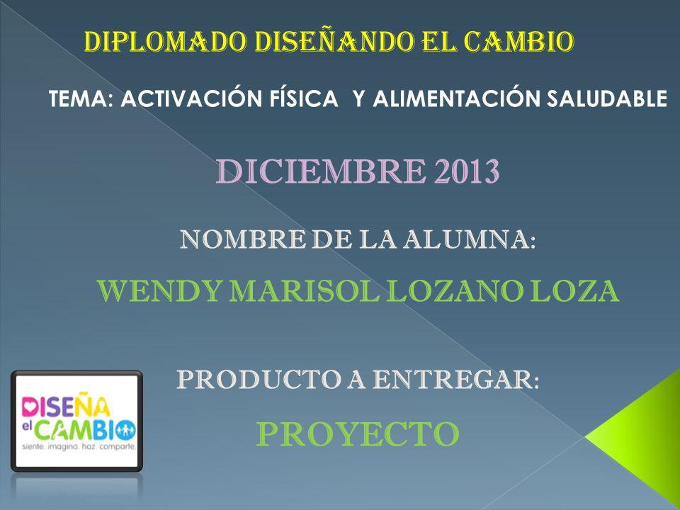 DIPLOMADO DISEÑANDO EL CAMBIO TEMA: ACTIVACIÓN FÍSICA Y ALIMENTACIÓN SALUDABLE DICIEMBRE 2013 NOMBRE DE LA ALUMNA: WENDY MARISOL LOZANO LOZA PRODUCTO A ENTREGAR: PROYECTO