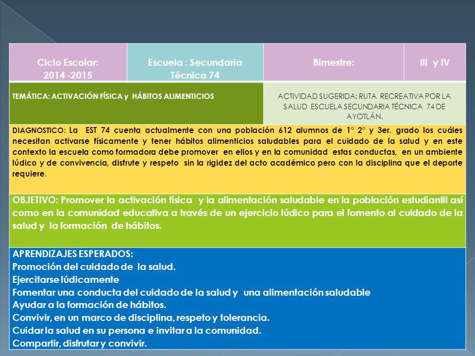 Ciclo Escolar: 2014 -2015 Escuela : Secundaria Técnica 74 Bimestre: III y IV TEMÁTICA: ACTIVACIÓN FÍSICA y HÁBITOS ALIMENTICIOS ACTIVIDAD SUGERIDA: RUTA RECREATIVA POR LA SALUD ESCUELA SECUNDARIA TÉCNICA 74 DE AYOTLÁN.