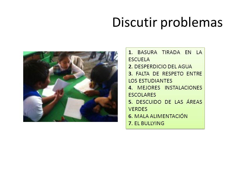 Discutir problemas 1. BASURA TIRADA EN LA ESCUELA 2. DESPERDICIO DEL AGUA 3. FALTA DE RESPETO ENTRE LOS ESTUDIANTES 4. MEJORES INSTALACIONES ESCOLARES
