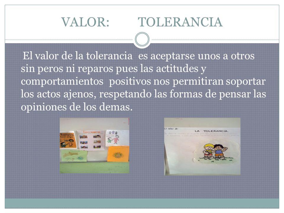 VALOR: TOLERANCIA El valor de la tolerancia es aceptarse unos a otros sin peros ni reparos pues las actitudes y comportamientos positivos nos permitir