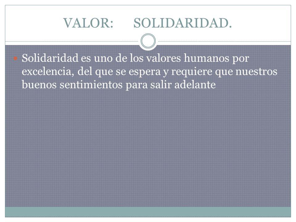 VALOR: SOLIDARIDAD. Solidaridad es uno de los valores humanos por excelencia, del que se espera y requiere que nuestros buenos sentimientos para salir