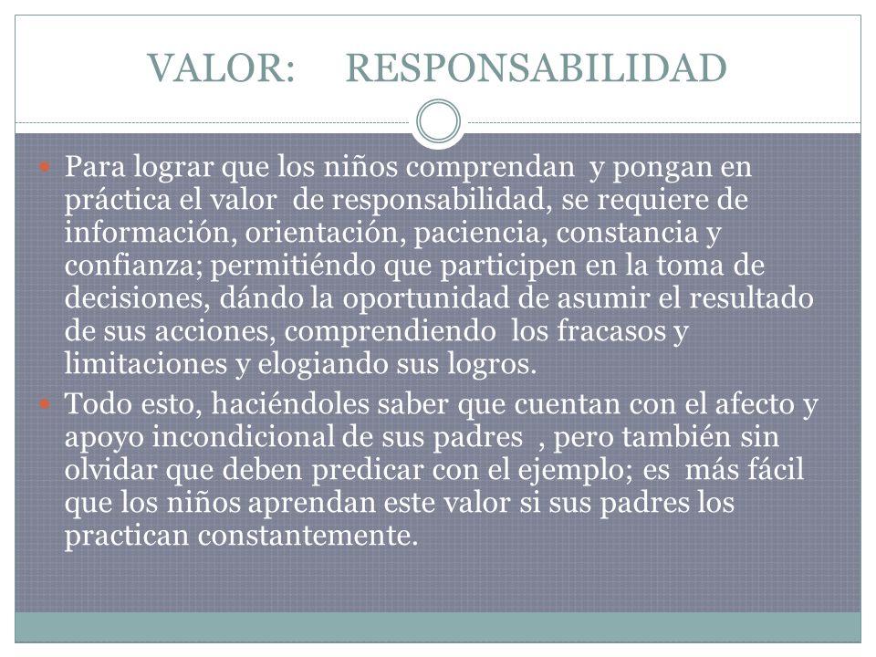 VALOR: RESPONSABILIDAD Para lograr que los niños comprendan y pongan en práctica el valor de responsabilidad, se requiere de información, orientación,