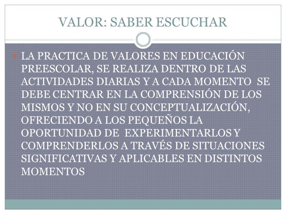 VALOR: SABER ESCUCHAR LA PRACTICA DE VALORES EN EDUCACIÓN PREESCOLAR, SE REALIZA DENTRO DE LAS ACTIVIDADES DIARIAS Y A CADA MOMENTO SE DEBE CENTRAR EN