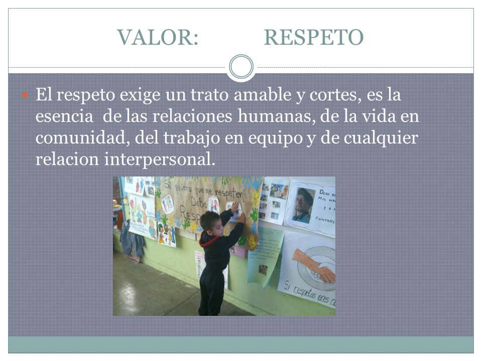 VALOR: RESPETO El respeto exige un trato amable y cortes, es la esencia de las relaciones humanas, de la vida en comunidad, del trabajo en equipo y de