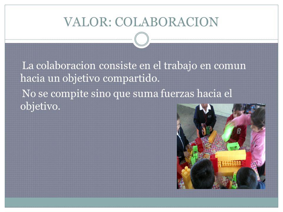 VALOR: COLABORACION La colaboracion consiste en el trabajo en comun hacia un objetivo compartido. No se compite sino que suma fuerzas hacia el objetiv