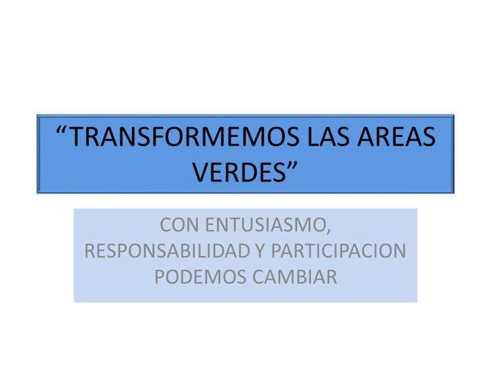 TRANSFORMEMOS LAS AREAS VERDES CON ENTUSIASMO, RESPONSABILIDAD Y PARTICIPACION PODEMOS CAMBIAR