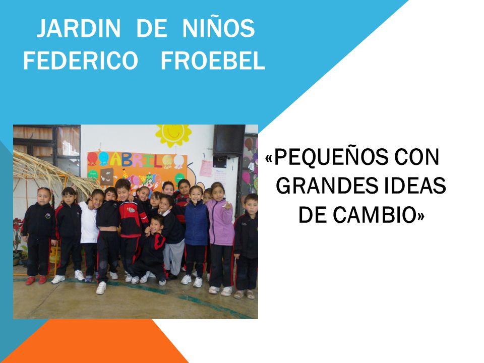 JARDIN DE NIÑOS FEDERICO FROEBEL «PEQUEÑOS CON GRANDES IDEAS DE CAMBIO»