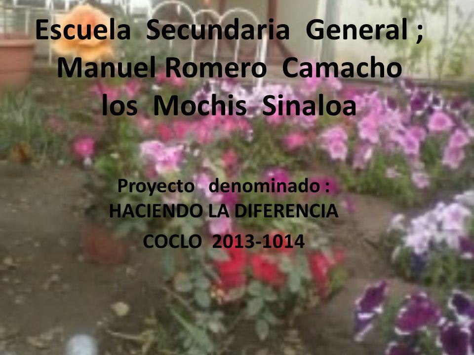 Escuela Secundaria General ; Manuel Romero Camacho los Mochis Sinaloa Proyecto denominado : HACIENDO LA DIFERENCIA COCLO 2013-1014