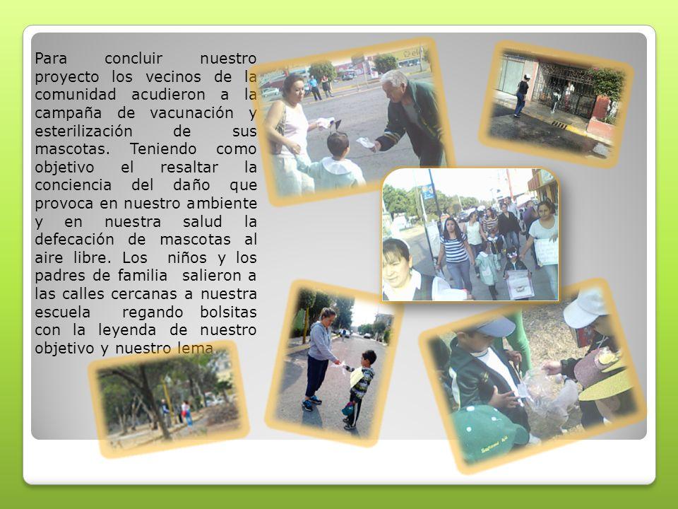 Para concluir nuestro proyecto los vecinos de la comunidad acudieron a la campaña de vacunación y esterilización de sus mascotas. Teniendo como objeti