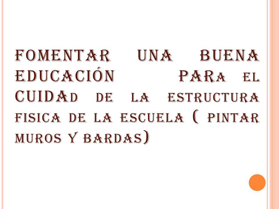 FOMENTAR UNA BUENA EDUCACIÓN PAR A EL CUIDA D DE LA ESTRUCTURA FISICA DE LA ESCUELA ( PINTAR MUROS Y BARDAS )