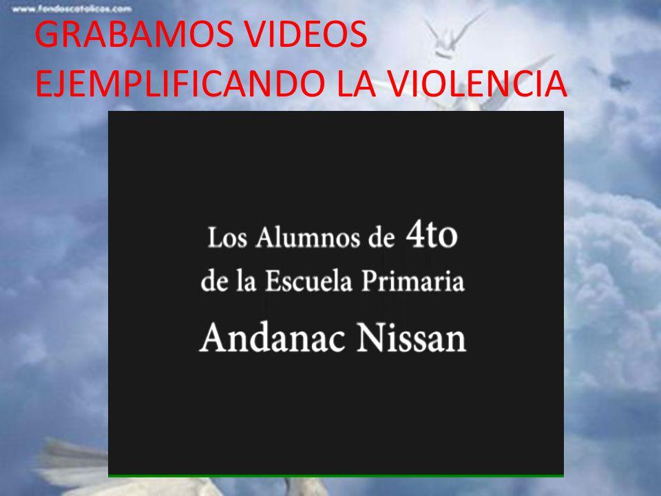 GRABAMOS VIDEOS EJEMPLIFICANDO LA VIOLENCIA