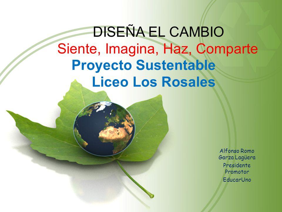 Proyecto Sustentable Liceo Los Rosales Alfonso Romo Garza Lagüera Presidente Promotor EducarUno DISEÑA EL CAMBIO Siente, Imagina, Haz, Comparte