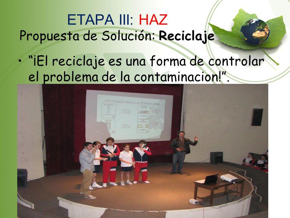 ETAPA III: HAZ Propuesta de Solución: Reciclaje ¡El reciclaje es una forma de controlar el problema de la contaminacion!.