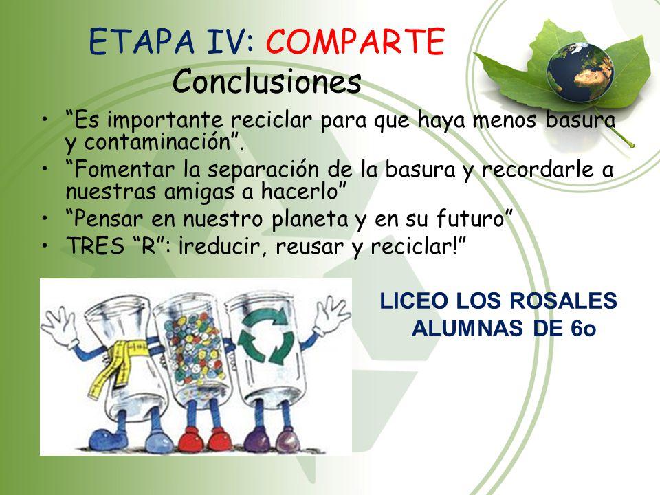 ETAPA IV: COMPARTE Conclusiones Es importante reciclar para que haya menos basura y contaminación. Fomentar la separación de la basura y recordarle a