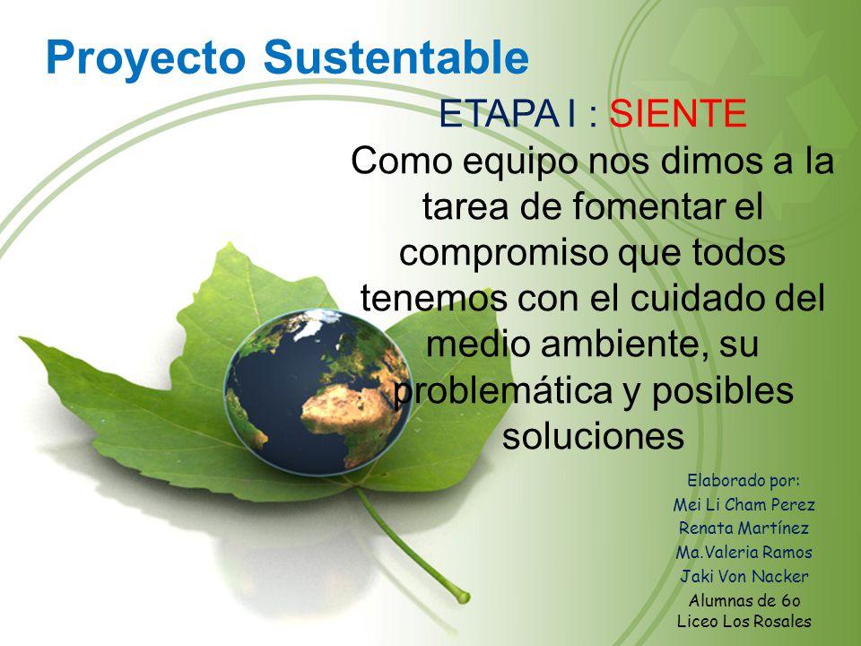 Proyecto Sustentable Elaborado por: Mei Li Cham Perez Renata Martínez Ma.Valeria Ramos Jaki Von Nacker Alumnas de 6o Liceo Los Rosales ETAPA I : SIENT