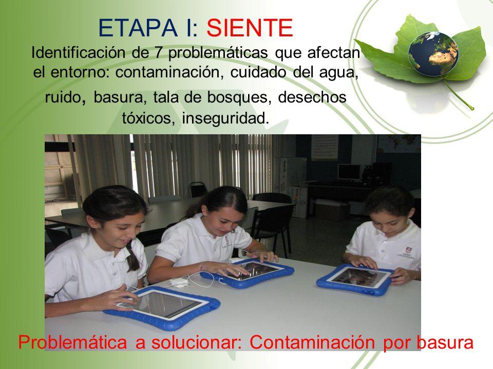 ETAPA I: SIENTE Identificación de 7 problemáticas que afectan el entorno: contaminación, cuidado del agua, ruido, basura, tala de bosques, desechos tó
