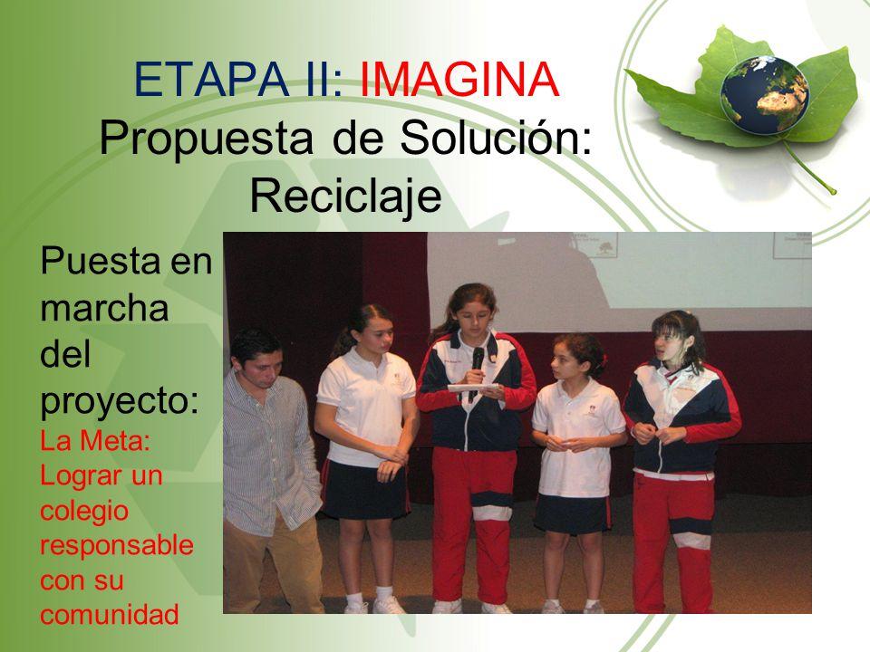 ETAPA II: IMAGINA Propuesta de Solución: Reciclaje Puesta en marcha del proyecto: La Meta: Lograr un colegio responsable con su comunidad