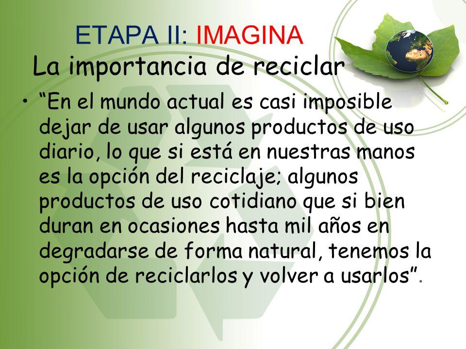 ETAPA II: IMAGINA La importancia de reciclar En el mundo actual es casi imposible dejar de usar algunos productos de uso diario, lo que si está en nue