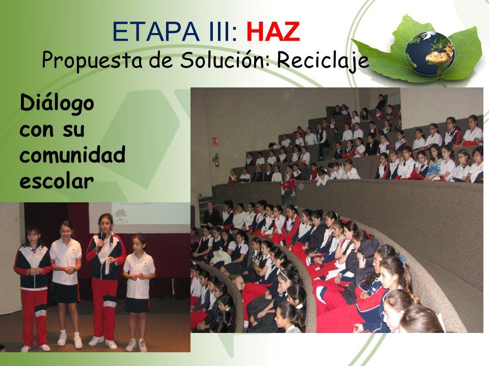 ETAPA III: HAZ Propuesta de Solución: Reciclaje Diálogo con su comunidad escolar