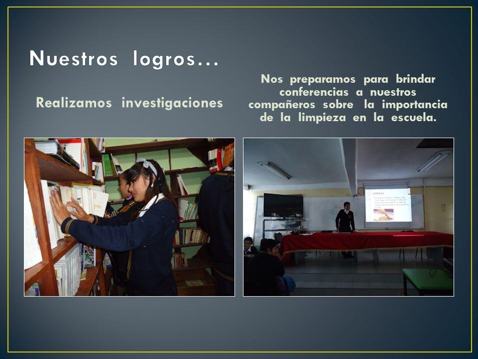 Realizamos investigaciones Nos preparamos para brindar conferencias a nuestros compañeros sobre la importancia de la limpieza en la escuela.