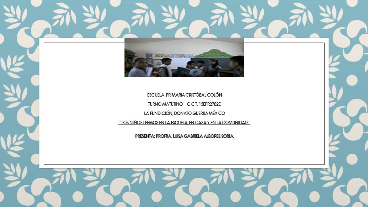 PRESENTA: PROFRA. LUISA GABRIELA ALBORES SORIA. ESCUELA PRIMARIA CRISTÓBAL COLÓN TURNO MATUTINO C.C.T. 15EPR2782E LA FUNDICIÓN, DONATO GUERRA MÉXICO L