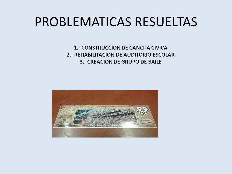 PROBLEMATICAS RESUELTAS 1.- CONSTRUCCION DE CANCHA CIVICA 2.- REHABILITACION DE AUDITORIO ESCOLAR 3.- CREACION DE GRUPO DE BAILE