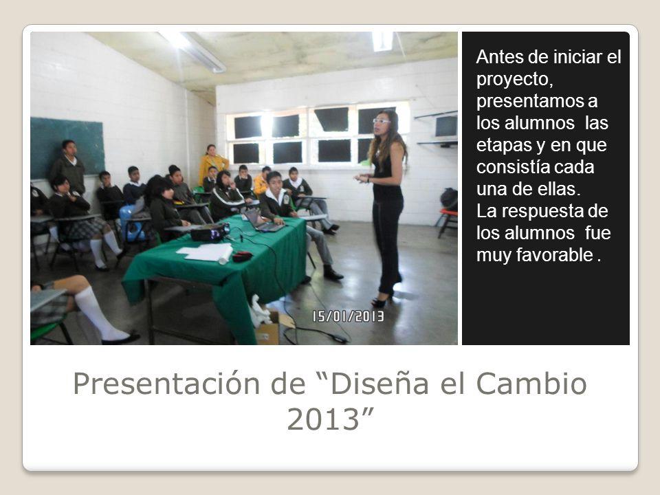Presentación de Diseña el Cambio 2013 Antes de iniciar el proyecto, presentamos a los alumnos las etapas y en que consistía cada una de ellas. La resp