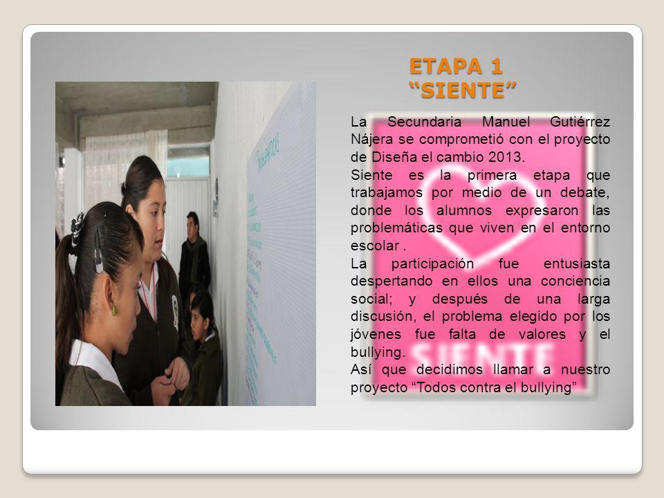 ETAPA 1 SIENTE La Secundaria Manuel Gutiérrez Nájera se comprometió con el proyecto de Diseña el cambio 2013. Siente es la primera etapa que trabajamo