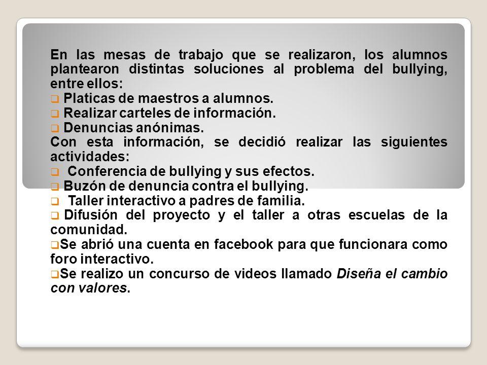 En las mesas de trabajo que se realizaron, los alumnos plantearon distintas soluciones al problema del bullying, entre ellos: Platicas de maestros a a